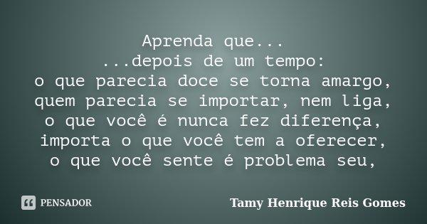 Aprenda que... ...depois de um tempo: o que parecia doce se torna amargo, quem parecia se importar, nem liga, o que você é nunca fez diferença, importa o que vo... Frase de Tamy Henrique Reis Gomes..