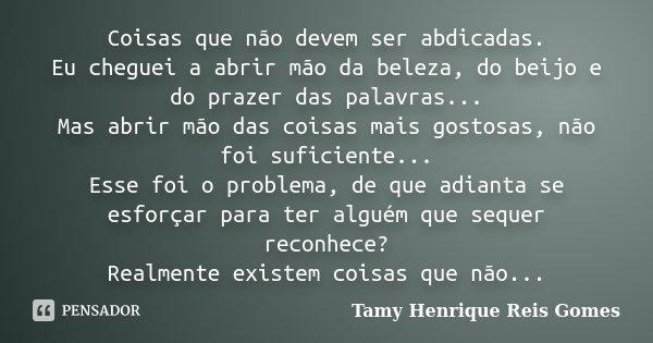 Coisas que não devem ser abdicadas. Eu cheguei a abrir mão da beleza, do beijo e do prazer das palavras... Mas abrir mão das coisas mais gostosas, não foi sufic... Frase de Tamy Henrique Reis Gomes..