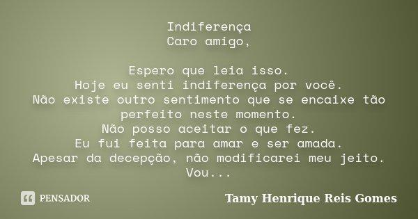 Indiferença Caro amigo, Espero que leia isso. Hoje eu senti indiferença por você. Não existe outro sentimento que se encaixe tão perfeito neste momento. Não pos... Frase de Tamy Henrique Reis Gomes.