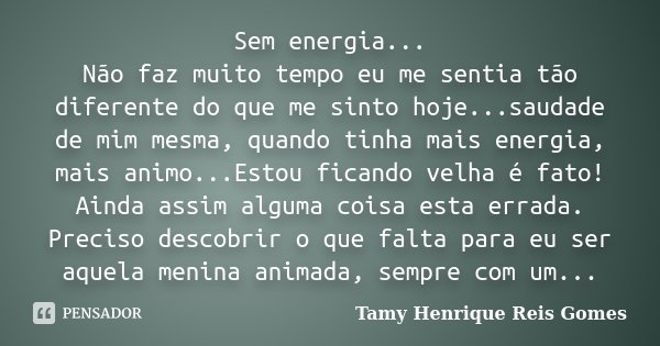 Sem energia... Não faz muito tempo eu me sentia tão diferente do que me sinto hoje...saudade de mim mesma, quando tinha mais energia, mais animo...Estou ficando... Frase de Tamy Henrique Reis Gomes..