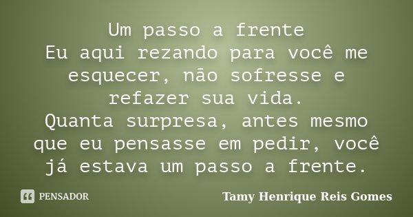 Um passo a frente Eu aqui rezando para você me esquecer, não sofresse e refazer sua vida. Quanta surpresa, antes mesmo que eu pensasse em pedir, você já estava ... Frase de Tamy Henrique Reis Gomes..