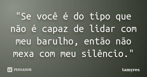"""""""Se você é do tipo que não é capaz de lidar com meu barulho, então não mexa com meu silêncio.""""... Frase de TAMYRES."""