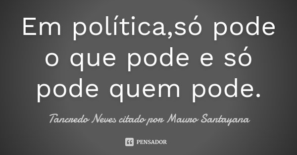 Em política,só pode o que pode e só pode quem pode.... Frase de Tancredo Neves citado por Mauro Santayana.