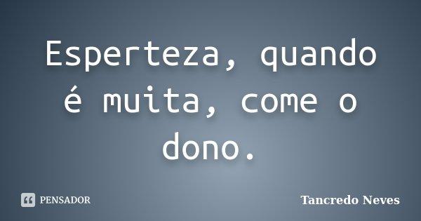 Esperteza, quando é muita, come o dono.... Frase de Tancredo Neves.