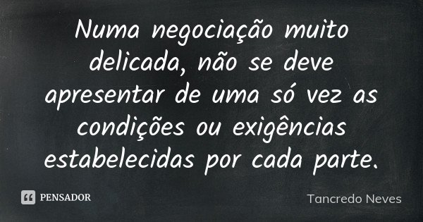 Numa negociação muito delicada, não se deve apresentar de uma só vez as condições ou exigências estabelecidas por cada parte.... Frase de Tancredo Neves.