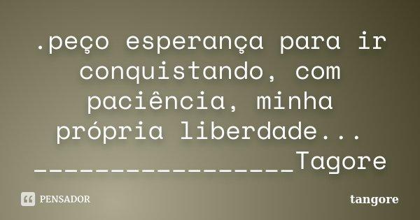 .peço esperança para ir conquistando, com paciência, minha própria liberdade... _________________Tagore... Frase de tangore.