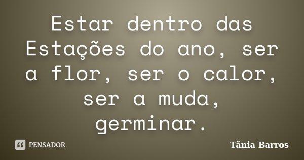 Estar dentro das Estações do ano, ser a flor, ser o calor, ser a muda, germinar.... Frase de Tânia Barros.