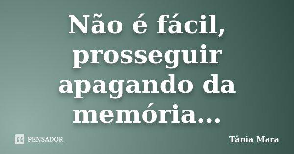 Não é fácil, prosseguir apagando da memória…... Frase de Tânia mara.