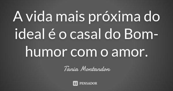 A vida mais próxima do ideal é o casal do Bom-humor com o amor.... Frase de Tania Montandon.