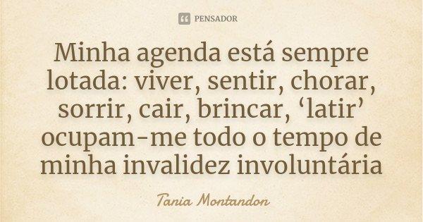 Minha agenda está sempre lotada: viver, sentir, chorar, sorrir, cair, brincar, 'latir' ocupam-me todo o tempo de minha invalidez involuntária... Frase de Tania Montandon.