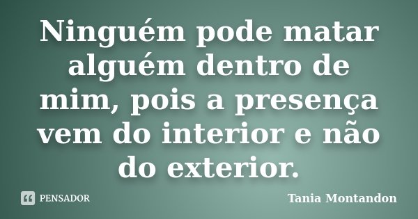 Ninguém pode matar alguém dentro de mim, pois a presença vem do interior e não do exterior.... Frase de Tania Montandon.