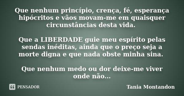 Que nenhum princípio, crença, fé, esperança hipócritos e vãos movam-me em quaisquer circunstâncias desta vida. Que a LIBERDADE guie meu espírito pelas sendas in... Frase de Tania Montandon.