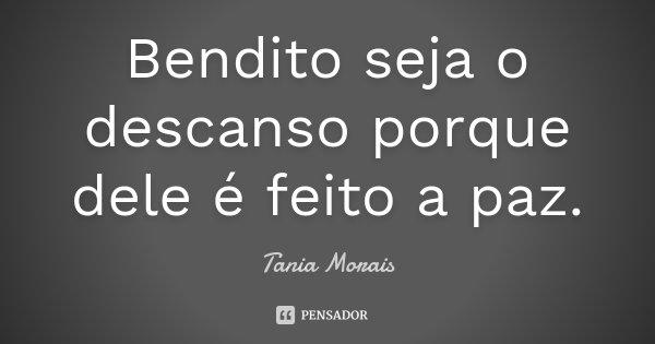 Bendito seja o descanso porque dele é feito a paz.... Frase de Tania Morais.