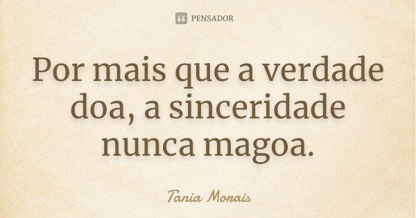Por mais que a verdade doa, a sinceridade nunca magoa.... Frase de Tânia Morais.