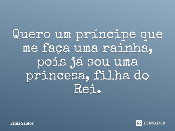 Quero Um Principe Que Me Faca Uma RAINHA Pois Ja Sou Uma Princesa Filha do REI... Frase de Tania Santos.