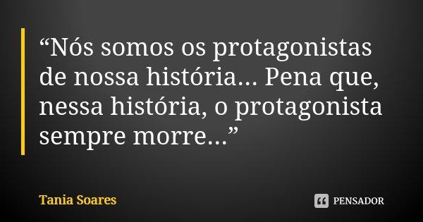"""""""Nós somos os protagonistas de nossa história... Pena que, nessa história, o protagonista sempre morre...""""... Frase de Tania Soares."""