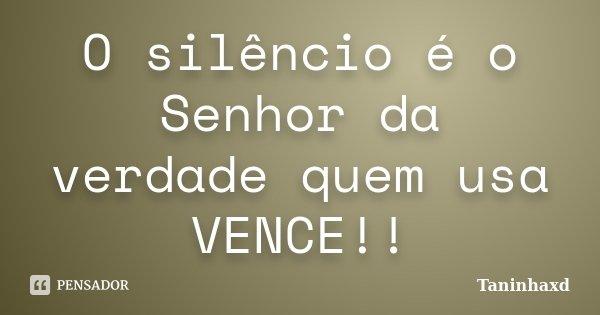 O silêncio é o Senhor da verdade quem usa VENCE!!... Frase de Taninhaxd.