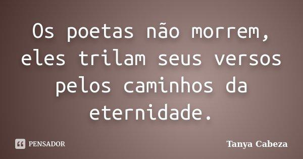 Os poetas não morrem, eles trilam seus versos pelos caminhos da eternidade.... Frase de Tanya Cabeza.
