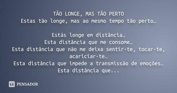 TÃO LONGE MAS TÃO PERTO Estas tão longe, mas ao mesmo tempo tão perto… Estás longe em distancia… Esta distancia que me consome… Esta distância que não me deixa ... Frase de Desconhecido.