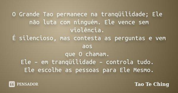 O Grande Tao permanece na tranqüilidade; Ele não luta com ninguém. Ele vence sem violência. É silencioso, mas contesta as perguntas e vem aos que O chamam. Ele ... Frase de Tao Te Ching.