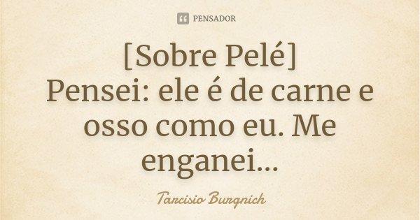 [Sobre Pelé] Pensei: ele é de carne e osso como eu. Me enganei...... Frase de Tarcisio Burgnich.