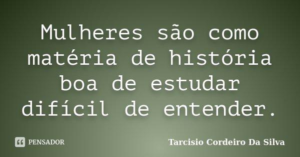 Mulheres são como matéria de história boa de estudar difícil de entender.... Frase de Tarcisio Cordeiro Da Silva.