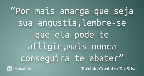 """""""Por mais amarga que seja sua angustia,lembre-se que ela pode te afligir,mais nunca conseguira te abater""""... Frase de Tarcisio Cordeiro Da Silva."""