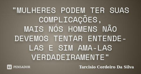 """""""MULHERES PODEM TER SUAS COMPLICAÇÕES, MAIS NÓS HOMENS NÃO DEVEMOS TENTAR ENTENDE-LAS E SIM AMA-LAS VERDADEIRAMENTE""""... Frase de Tarcisio Cordeiro da Silva."""
