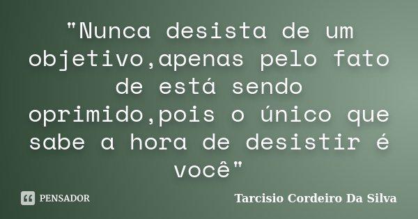 """""""Nunca desista de um objetivo,apenas pelo fato de está sendo oprimido,pois o único que sabe a hora de desistir é você""""... Frase de Tarcisio Cordeiro Da Silva."""