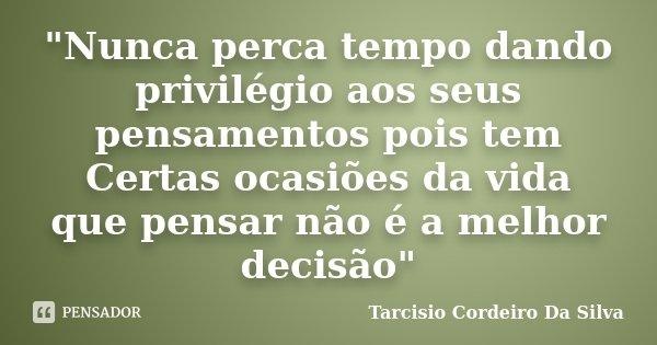 """""""Nunca perca tempo dando privilégio aos seus pensamentos pois tem Certas ocasiões da vida que pensar não é a melhor decisão""""... Frase de Tarcisio Cordeiro Da Silva."""
