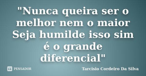 """""""Nunca queira ser o melhor nem o maior Seja humilde isso sim é o grande diferencial""""... Frase de Tarcisio Cordeiro Da Silva."""