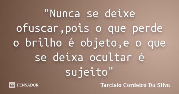 """Nunca se deixe ofuscar,pois o que perde o brilho é objeto,e o que se deixa ocultar é sujeito""... Frase de Tarcisio Cordeiro Da Silva."