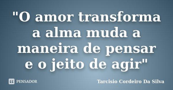 """""""O amor transforma a alma muda a maneira de pensar e o jeito de agir""""... Frase de Tarcisio Cordeiro Da Silva."""