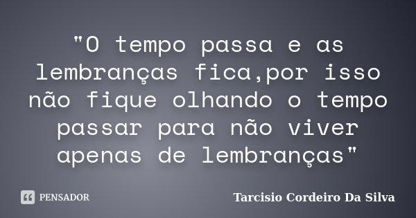 """""""O tempo passa e as lembranças fica,por isso não fique olhando o tempo passar para não viver apenas de lembranças""""... Frase de Tarcisio Cordeiro Da Silva."""