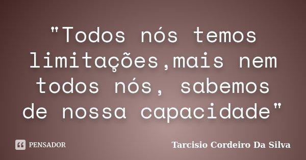 """""""Todos nós temos limitações,mais nem todos nós, sabemos de nossa capacidade""""... Frase de Tarcisio Cordeiro da Silva."""