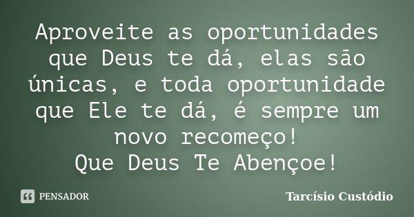 Aproveite as oportunidades que Deus te dá, elas são únicas, e toda oportunidade que Ele te dá, é sempre um novo recomeço! Que Deus Te Abençoe!... Frase de Tarcísio Custódio.