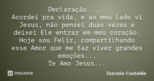 Declaração.... Acordei pra vida, e ao meu lado vi Jesus, não pensei duas vezes e deixei Ele entrar em meu coração. Hoje sou Feliz, compartilhando esse Amor que ... Frase de Tarcísio Custódio.