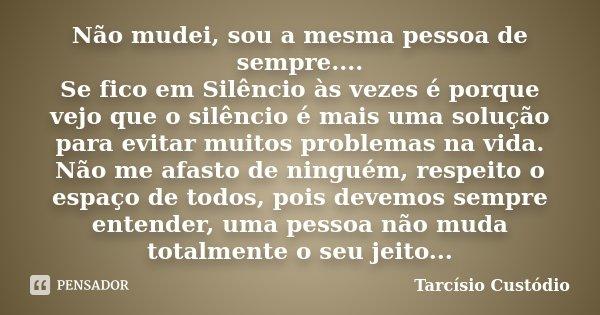 Não mudei, sou a mesma pessoa de sempre.... Se fico em Silêncio às vezes é porque vejo que o silêncio é mais uma solução para evitar muitos problemas na vida. N... Frase de Tarcísio Custódio.