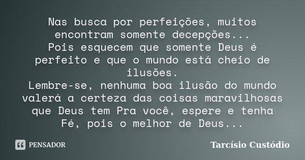 Nas busca por perfeições, muitos encontram somente decepções... Pois esquecem que somente Deus é perfeito e que o mundo está cheio de ilusões. Lembre-se, nenhum... Frase de Tarcísio Custódio.