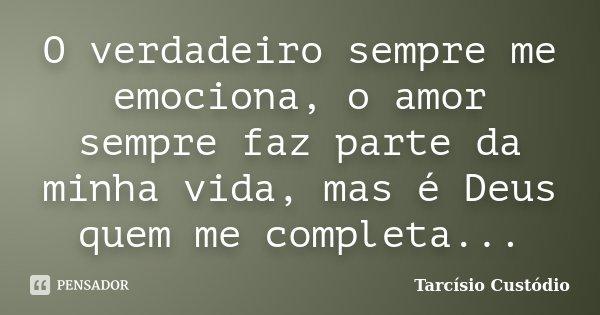 O verdadeiro sempre me emociona, o amor sempre faz parte da minha vida, mas é Deus quem me completa...... Frase de Tarcísio Custódio.