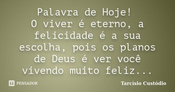 Palavra de Hoje! O viver é eterno, a felicidade é a sua escolha, pois os planos de Deus é ver você vivendo muito feliz...... Frase de Tarcísio Custódio.