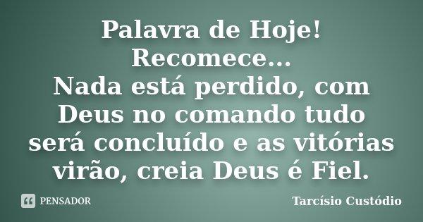 Palavra de Hoje! Recomece.... Nada está perdido, com Deus no comando tudo será concluído e as vitórias virão, creia Deus é Fiel...... Frase de Tarcisio Custodio.