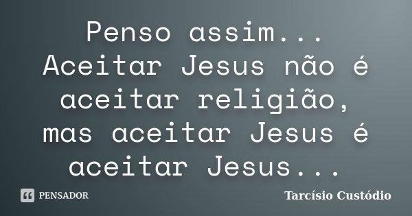 Penso assim... Aceitar Jesus não é aceitar religião, mas aceitar Jesus é aceitar Jesus...... Frase de Tarcísio Custódio.