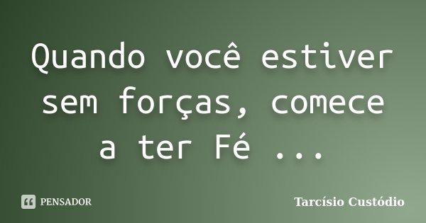 Quando você estiver sem forças, comece a ter Fé ...... Frase de Tarcisio Custodio.