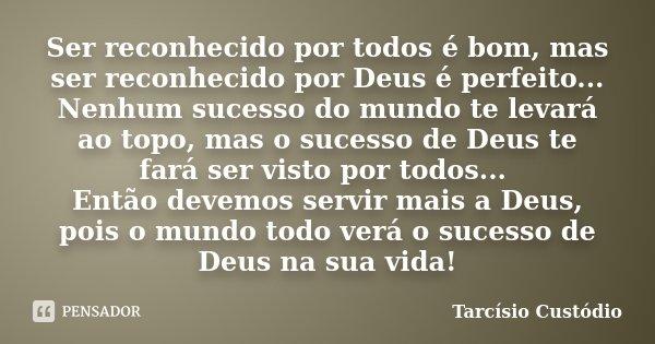 Ser reconhecido por todos é bom, mas ser reconhecido por Deus é perfeito... Nenhum sucesso do mundo te levará ao topo, mas o sucesso de Deus te fará ser visto p... Frase de Tarcísio Custódio.