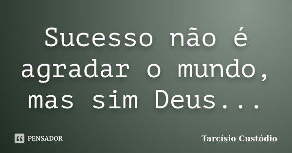 Sucesso não é agradar o mundo, mas sim Deus...... Frase de Tarcisio Custodio.