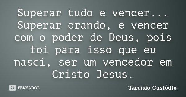 Superar tudo e vencer... Superar orando, e vencer com o poder de Deus, pois foi para isso que eu nasci, ser um vencedor em Cristo Jesus.... Frase de Tarcísio Custódio.