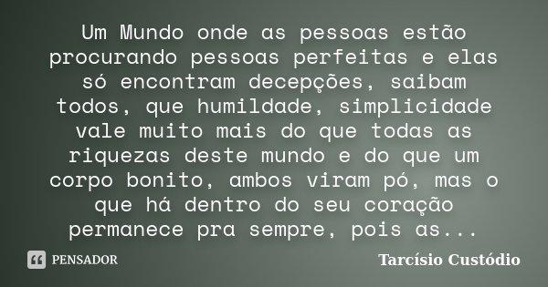 Um Mundo onde as pessoas estão procurando pessoas perfeitas e elas só encontram decepções, saibam todos, que humildade, simplicidade vale muito mais do que toda... Frase de Tarcisio Custodio.