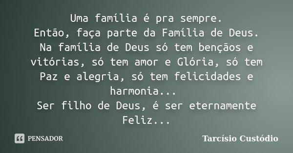 Uma família é pra sempre. Então, faça parte da Família de Deus. Na família de Deus só tem bençãos e vitórias, só tem amor e Glória, só tem Paz e alegria, só tem... Frase de Tarcísio Custódio.