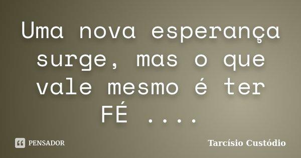 Uma nova esperança surge, mas o que vale mesmo é ter FÉ ....... Frase de Tarcisio Custodio.